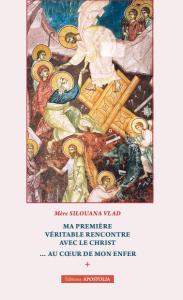 Ma première véritable rencontre avec le Christ… au cœur de mon enfer - Moniale Siluana, (éd. Apostolia 2014)